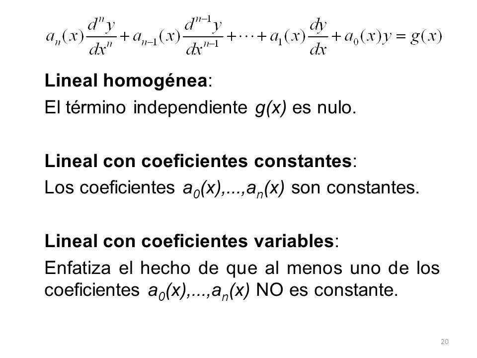 20 Lineal homogénea: El término independiente g(x) es nulo. Lineal con coeficientes constantes: Los coeficientes a 0 (x),...,a n (x) son constantes. L