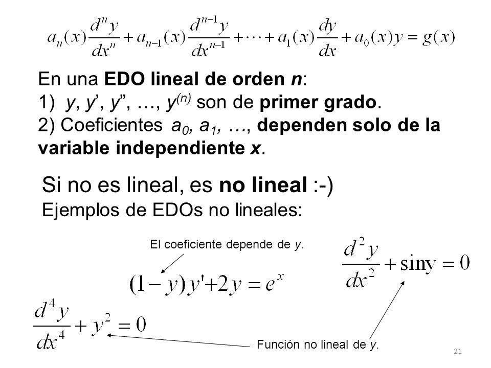 21 Si no es lineal, es no lineal :-) Ejemplos de EDOs no lineales: El coeficiente depende de y. Función no lineal de y. En una EDO lineal de orden n: