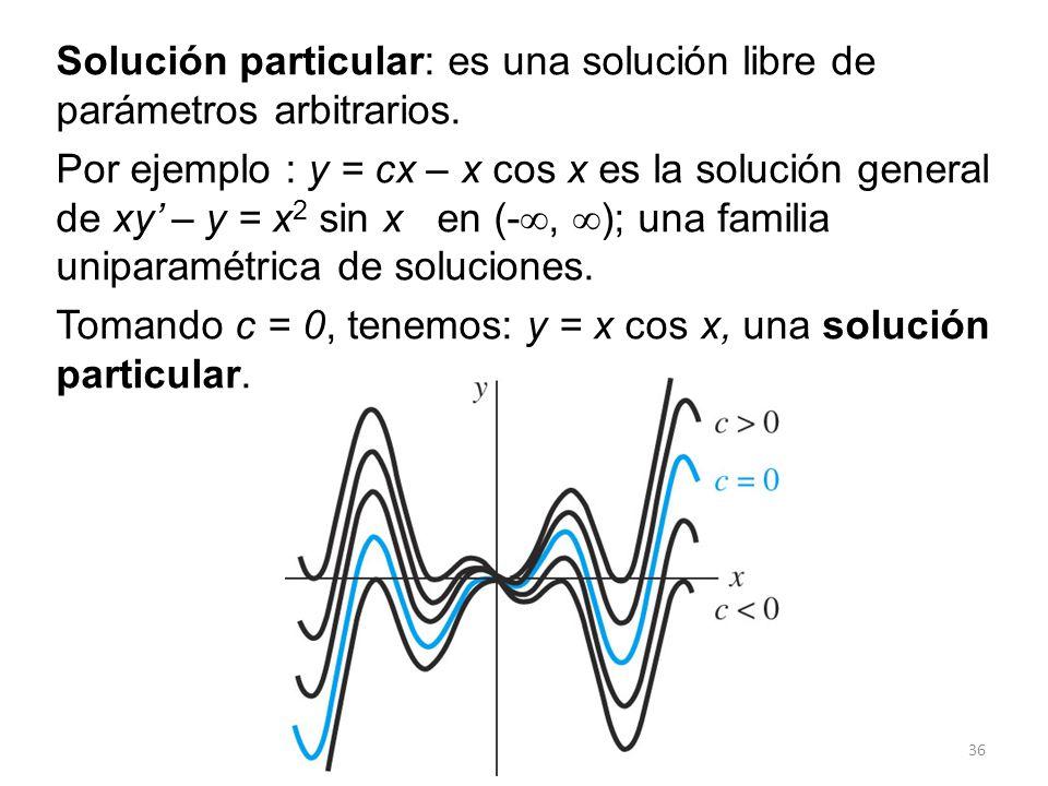 36 Solución particular: es una solución libre de parámetros arbitrarios. Por ejemplo : y = cx – x cos x es la solución general de xy – y = x 2 sin x e
