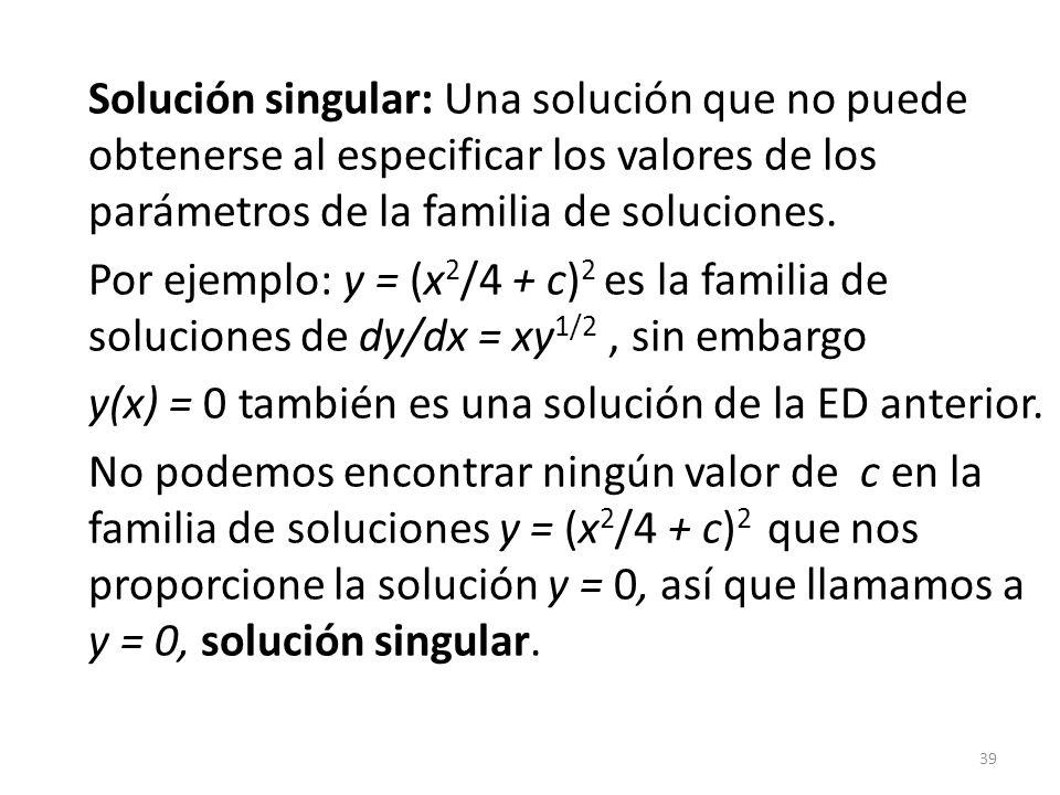 39 Solución singular: Una solución que no puede obtenerse al especificar los valores de los parámetros de la familia de soluciones. Por ejemplo: y = (