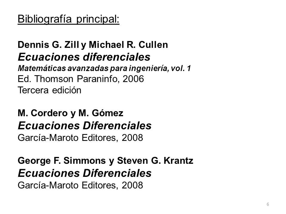6 Bibliografía principal: Dennis G. Zill y Michael R. Cullen Ecuaciones diferenciales Matemáticas avanzadas para ingeniería, vol. 1 Ed. Thomson Parani