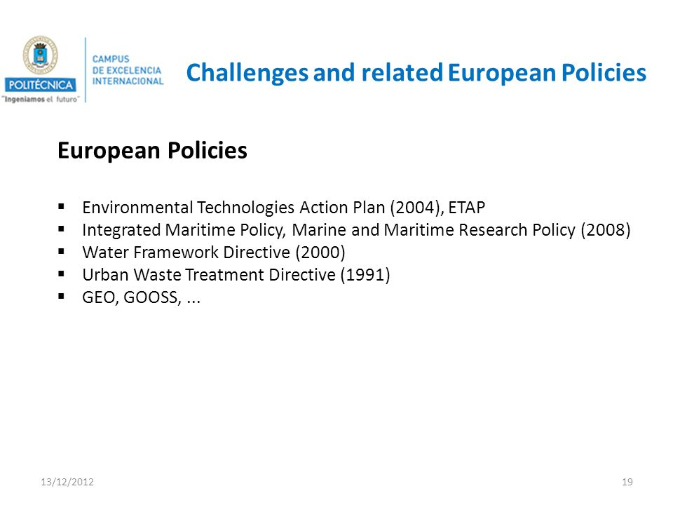 Challenges and related European Policies European Policies Environmental Technologies Action Plan (2004), ETAP Integrated Maritime Policy, Marine and Maritime Research Policy (2008) Water Framework Directive (2000) Urban Waste Treatment Directive (1991) GEO, GOOSS,...
