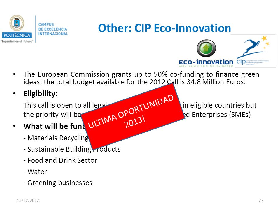 Other: CIP Eco-Innovation The European Commission grants up to 50% co-funding to finance green ideas: the total budget available for the 2012 Call is 34.8 Million Euros.