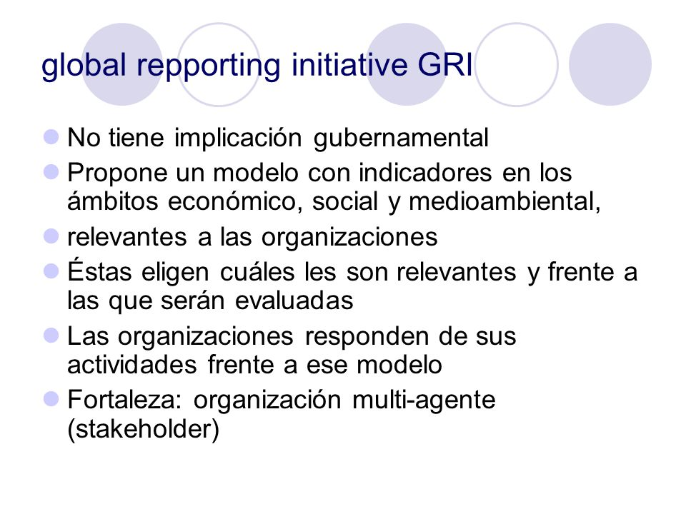 global repporting initiative GRI No tiene implicación gubernamental Propone un modelo con indicadores en los ámbitos económico, social y medioambienta