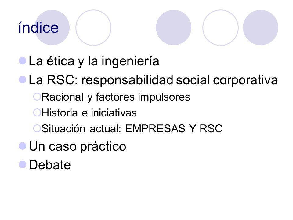 índice La ética y la ingeniería La RSC: responsabilidad social corporativa Racional y factores impulsores Historia e iniciativas Situación actual: EMP
