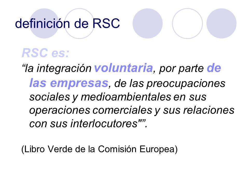 definición de RSC RSC es: la integración voluntaria, por parte de las empresas, de las preocupaciones sociales y medioambientales en sus operaciones c