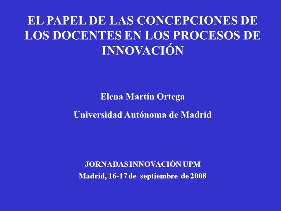 EL PAPEL DE LAS CONCEPCIONES DE LOS DOCENTES EN LOS PROCESOS DE INNOVACIÓN Elena Martín Ortega Universidad Autónoma de Madrid JORNADAS INNOVACIÓN UPM