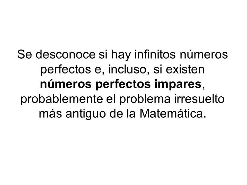 Se desconoce si hay infinitos números perfectos e, incluso, si existen números perfectos impares, probablemente el problema irresuelto más antiguo de