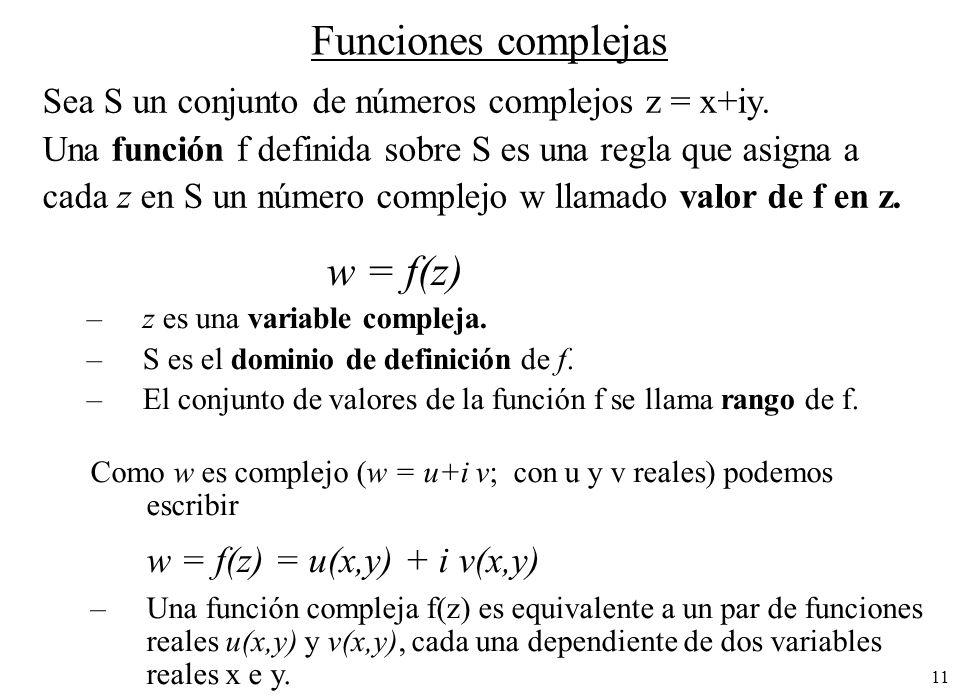 11 Funciones complejas Sea S un conjunto de números complejos z = x+iy. Una función f definida sobre S es una regla que asigna a cada z en S un número