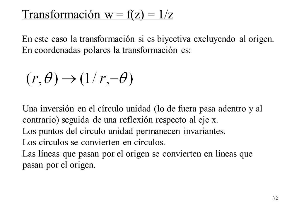 32 Transformación w = f(z) = 1/z En este caso la transformación si es biyectiva excluyendo al origen. En coordenadas polares la transformación es: Una