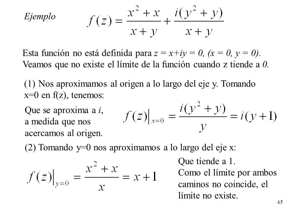 45 Ejemplo Esta función no está definida para z = x+iy = 0, (x = 0, y = 0). Veamos que no existe el límite de la función cuando z tiende a 0. (1)Nos a