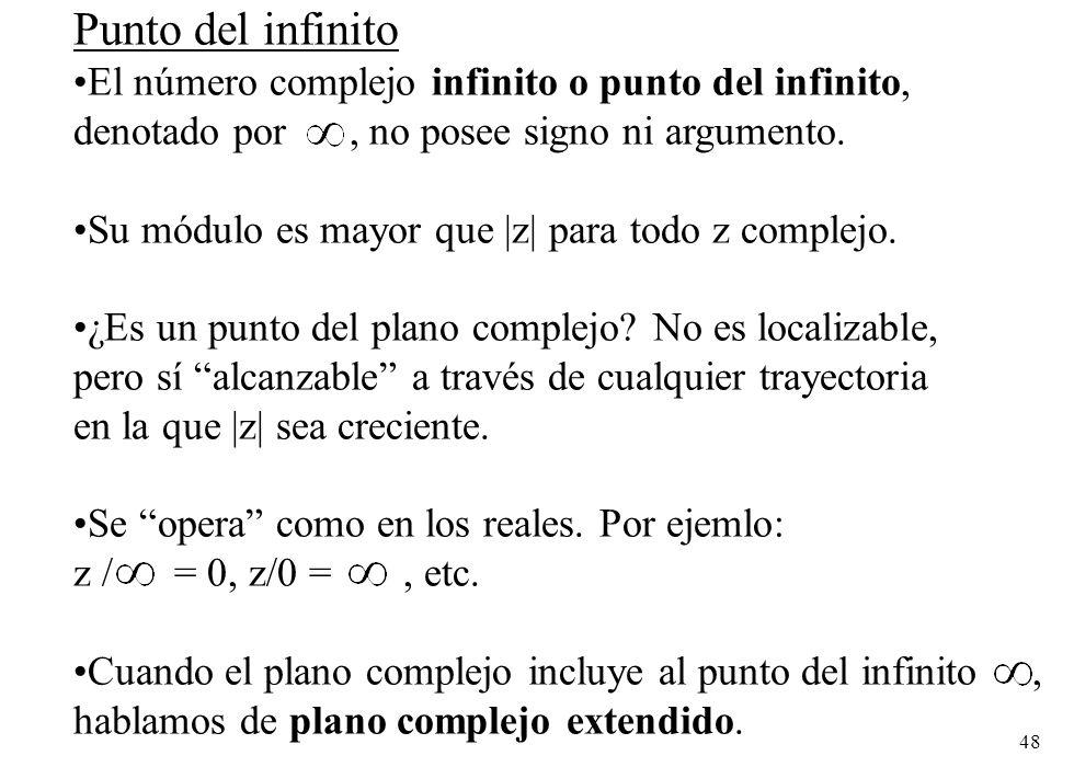 48 Punto del infinito El número complejo infinito o punto del infinito, denotado por, no posee signo ni argumento. Su módulo es mayor que |z| para tod