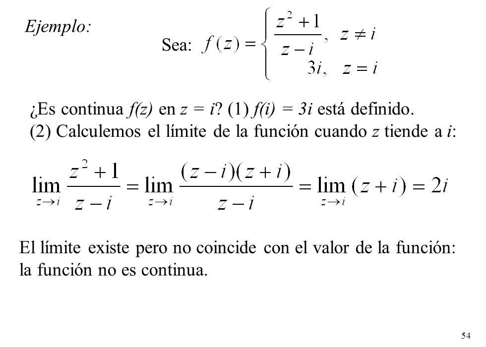 54 Ejemplo: Sea: ¿Es continua f(z) en z = i? (1) f(i) = 3i está definido. (2) Calculemos el límite de la función cuando z tiende a i: El límite existe