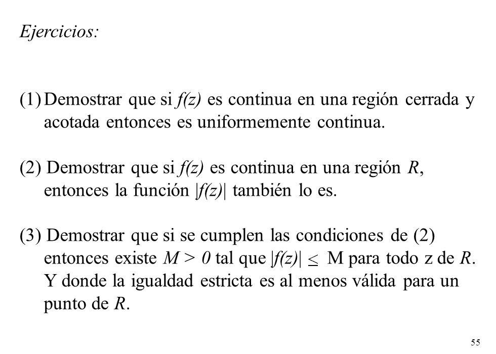 55 Ejercicios: (1)Demostrar que si f(z) es continua en una región cerrada y acotada entonces es uniformemente continua. (2) Demostrar que si f(z) es c