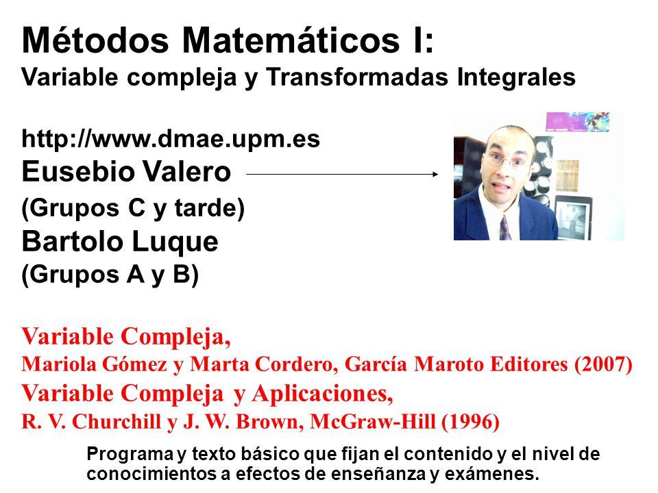 Métodos Matemáticos I: Variable compleja y Transformadas Integrales Todas las transparencias del curso están accesibles en ppt en: http://matap.dmae.upm.es/bartolo.html Sección: Docencia-Métodos Matemáticos I El examen y el criterio de evaluación serán comunes (tipo test).