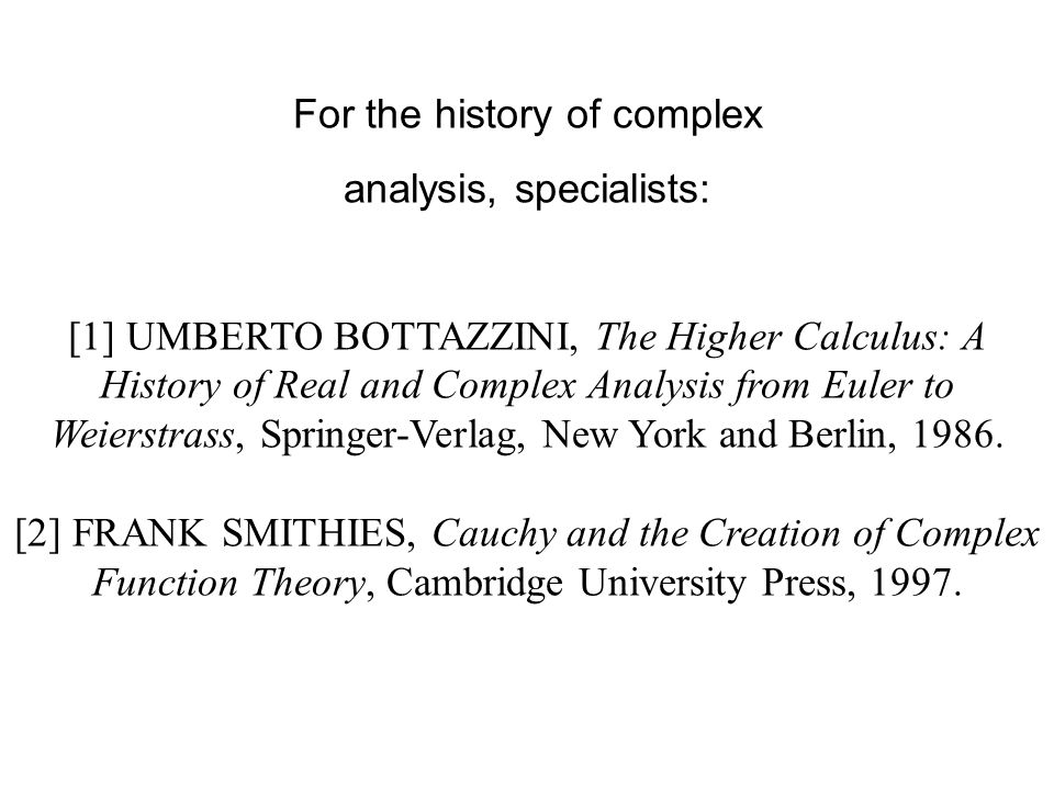 For the history of complex analysis, specialists: [1] UMBERTO BOTTAZZINI, The Higher Calculus: A History of Real and Complex Analysis from Euler to Weierstrass, Springer-Verlag, New York and Berlin, 1986.