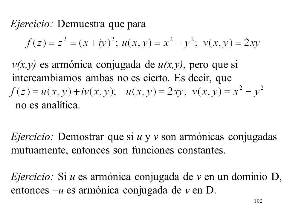 102 Ejercicio: Demostrar que si u y v son armónicas conjugadas mutuamente, entonces son funciones constantes. Ejercicio: Si u es armónica conjugada de