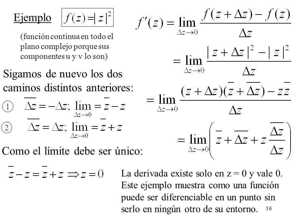 16 Ejemplo Sigamos de nuevo los dos caminos distintos anteriores: (función continua en todo el plano complejo porque sus componentes u y v lo son) 1 2