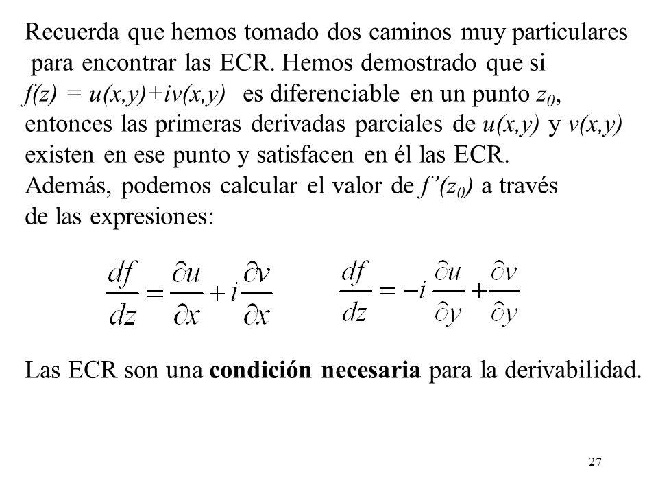 27 Recuerda que hemos tomado dos caminos muy particulares para encontrar las ECR. Hemos demostrado que si f(z) = u(x,y)+iv(x,y) es diferenciable en un