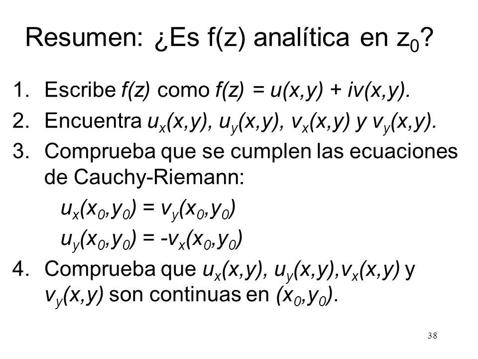 38 Resumen: ¿Es f(z) analítica en z 0 ? 1.Escribe f(z) como f(z) = u(x,y) + iv(x,y). 2.Encuentra u x (x,y), u y (x,y), v x (x,y) y v y (x,y). 3.Compru