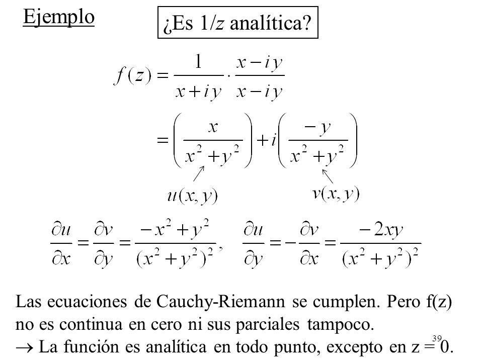 39 Ejemplo ¿Es 1/z analítica? Las ecuaciones de Cauchy-Riemann se cumplen. Pero f(z) no es continua en cero ni sus parciales tampoco. La función es an