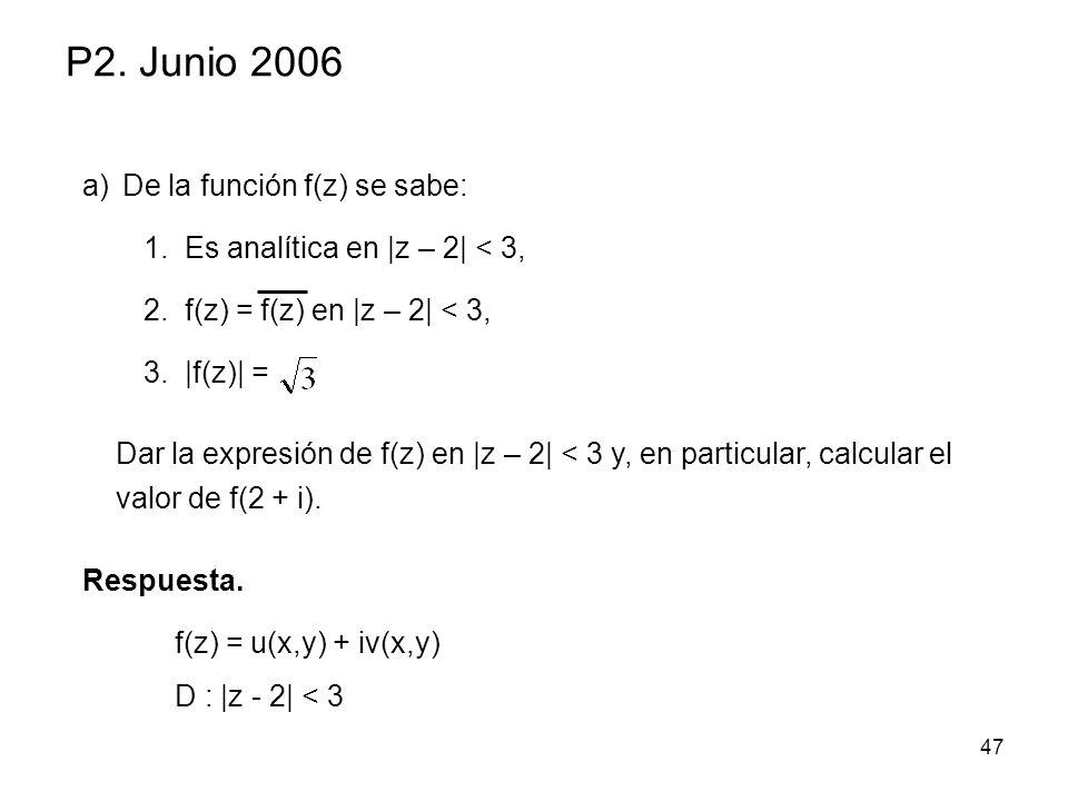 47 P2. Junio 2006 a)De la función f(z) se sabe: 1.Es analítica en |z – 2| < 3, 2.f(z) = f(z) en |z – 2| < 3, 3.|f(z)| = Respuesta. Dar la expresión de