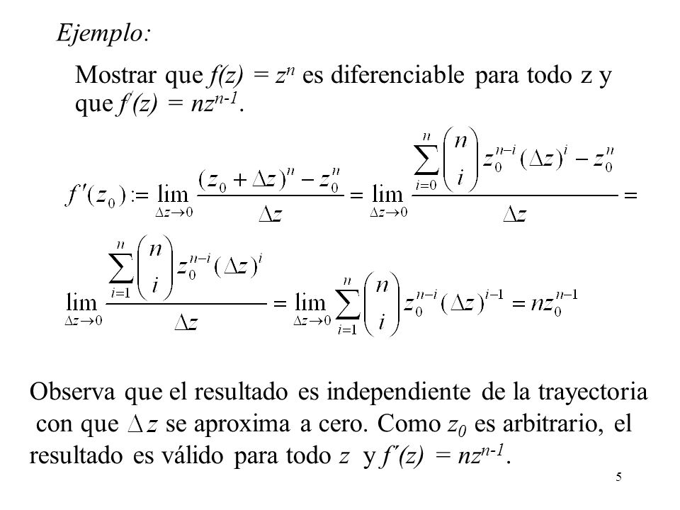 5 Mostrar que f(z) = z n es diferenciable para todo z y que f / (z) = nz n-1. Ejemplo: Observa que el resultado es independiente de la trayectoria con