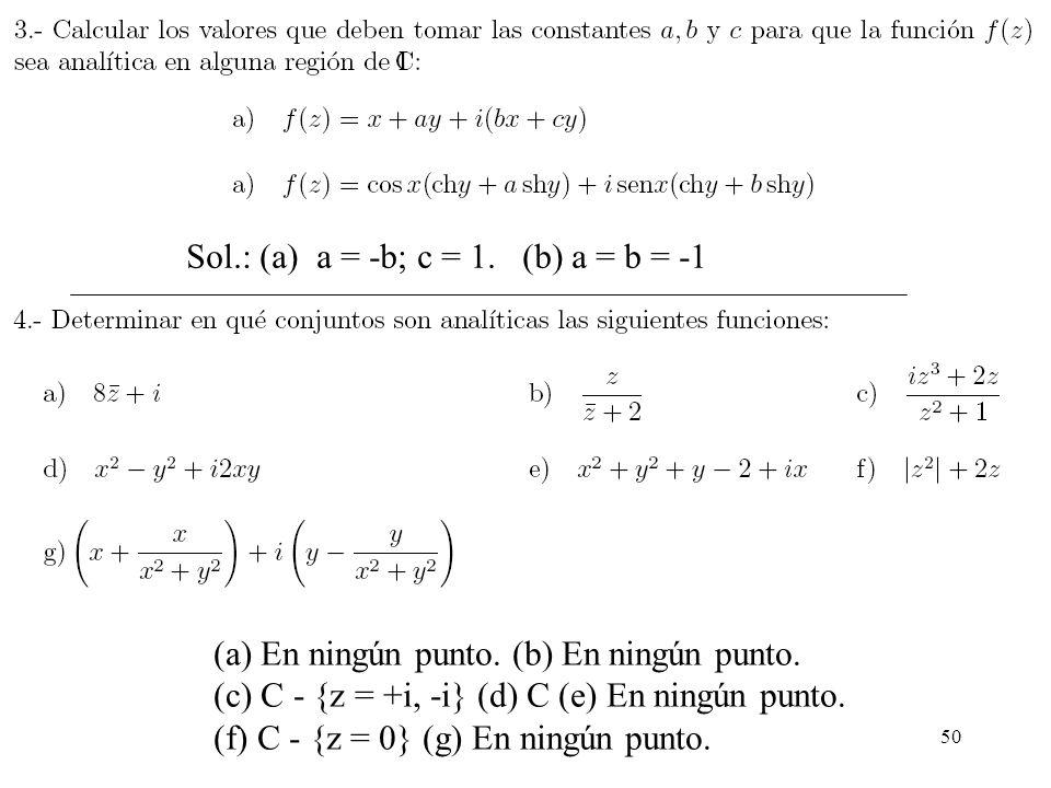 50 Sol.: (a) a = -b; c = 1. (b) a = b = -1 (a) En ningún punto. (b) En ningún punto. (c) C - {z = +i, -i} (d) C (e) En ningún punto. (f) C - {z = 0} (
