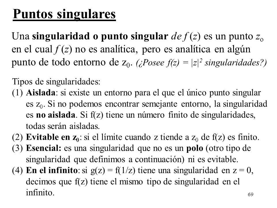 69 Puntos singulares Una singularidad o punto singular de f (z) es un punto z o en el cual f (z) no es analítica, pero es analítica en algún punto de