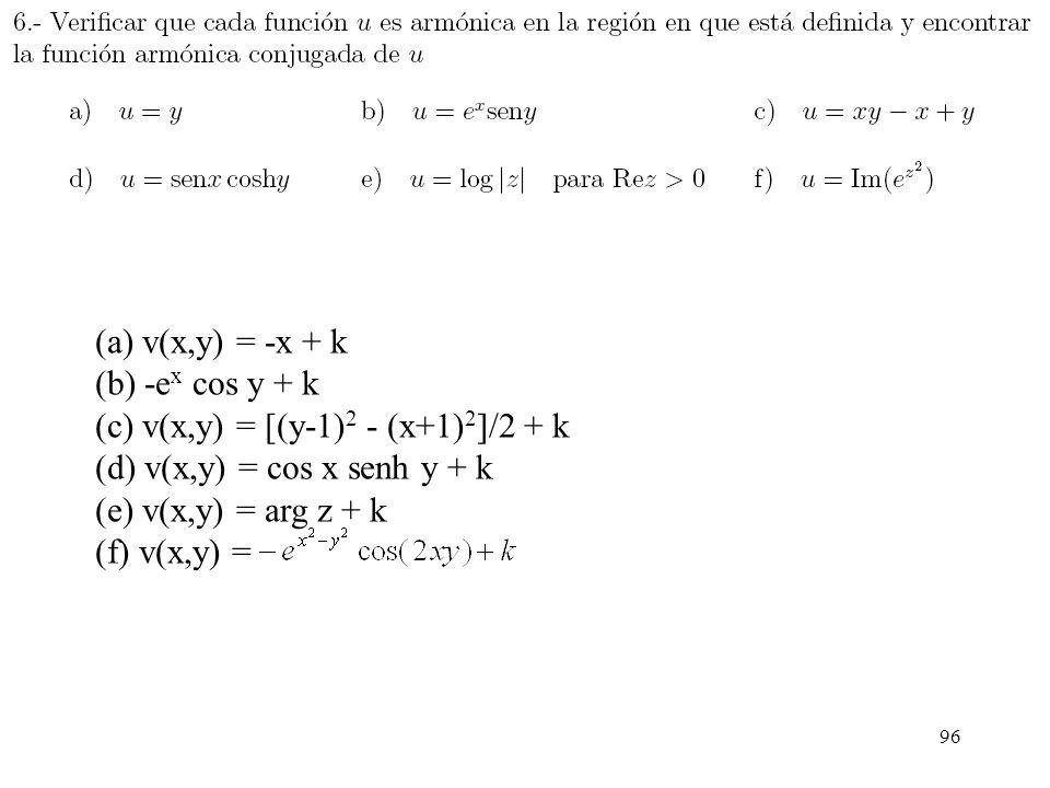 96 (a) v(x,y) = -x + k (b) -e x cos y + k (c) v(x,y) = [(y-1) 2 - (x+1) 2 ]/2 + k (d) v(x,y) = cos x senh y + k (e) v(x,y) = arg z + k (f) v(x,y) =