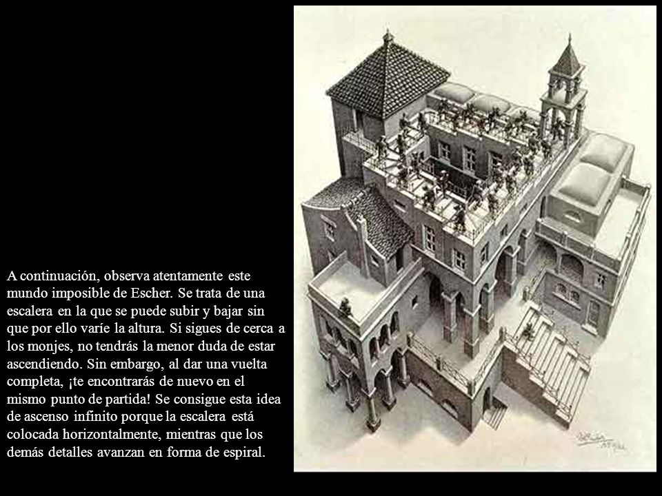 A continuación, observa atentamente este mundo imposible de Escher. Se trata de una escalera en la que se puede subir y bajar sin que por ello varíe l