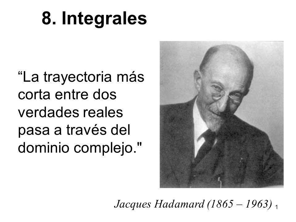 1 Jacques Hadamard (1865 – 1963) 8. Integrales La trayectoria más corta entre dos verdades reales pasa a través del dominio complejo.