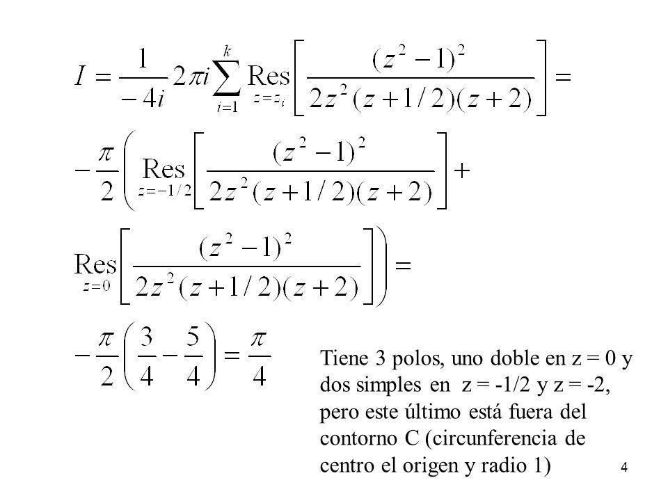 4 Tiene 3 polos, uno doble en z = 0 y dos simples en z = -1/2 y z = -2, pero este último está fuera del contorno C (circunferencia de centro el origen