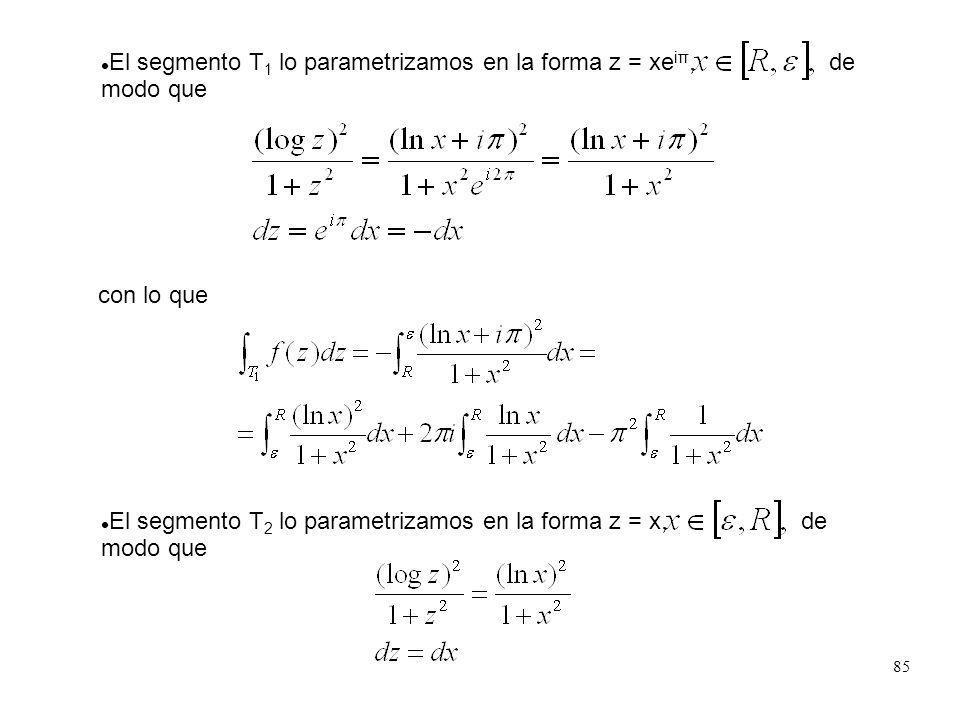 85 El segmento T 1 lo parametrizamos en la forma z = xe iπ, de modo que con lo que El segmento T 2 lo parametrizamos en la forma z = x, de modo que