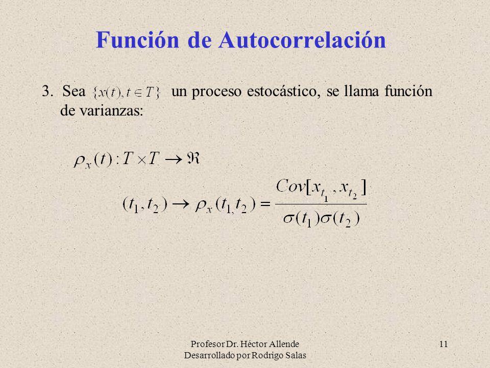 Profesor Dr. Héctor Allende Desarrollado por Rodrigo Salas 11 Función de Autocorrelación 3. Sea un proceso estocástico, se llama función de varianzas: