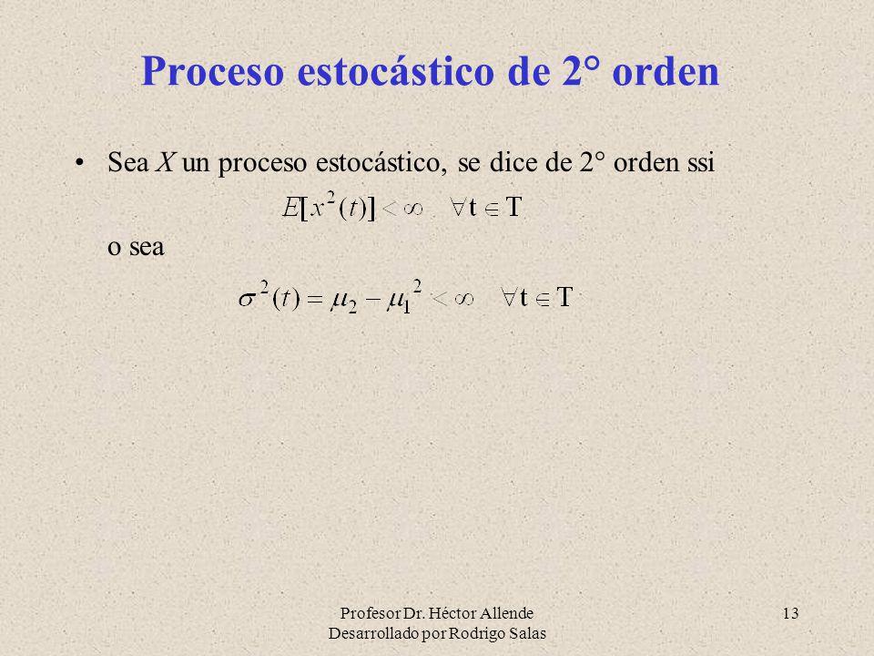 Profesor Dr. Héctor Allende Desarrollado por Rodrigo Salas 13 Proceso estocástico de 2° orden Sea X un proceso estocástico, se dice de 2° orden ssi o