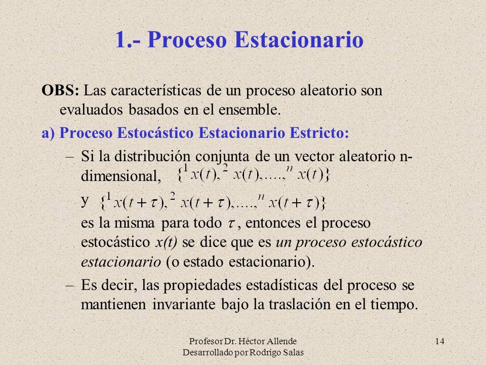 Profesor Dr. Héctor Allende Desarrollado por Rodrigo Salas 14 1.- Proceso Estacionario OBS: Las características de un proceso aleatorio son evaluados
