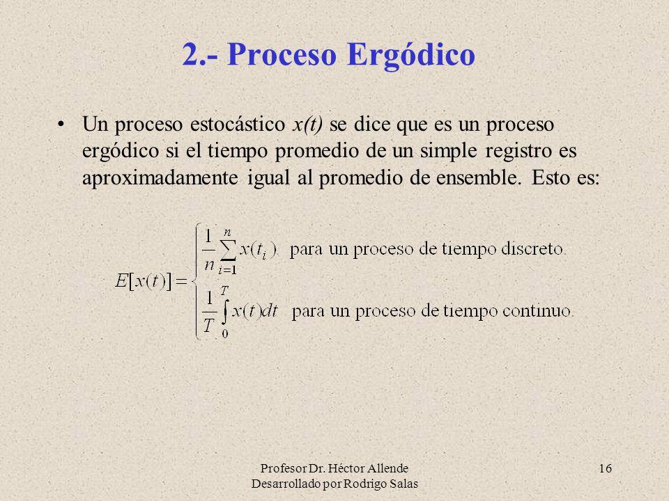 Profesor Dr. Héctor Allende Desarrollado por Rodrigo Salas 16 2.- Proceso Ergódico Un proceso estocástico x(t) se dice que es un proceso ergódico si e