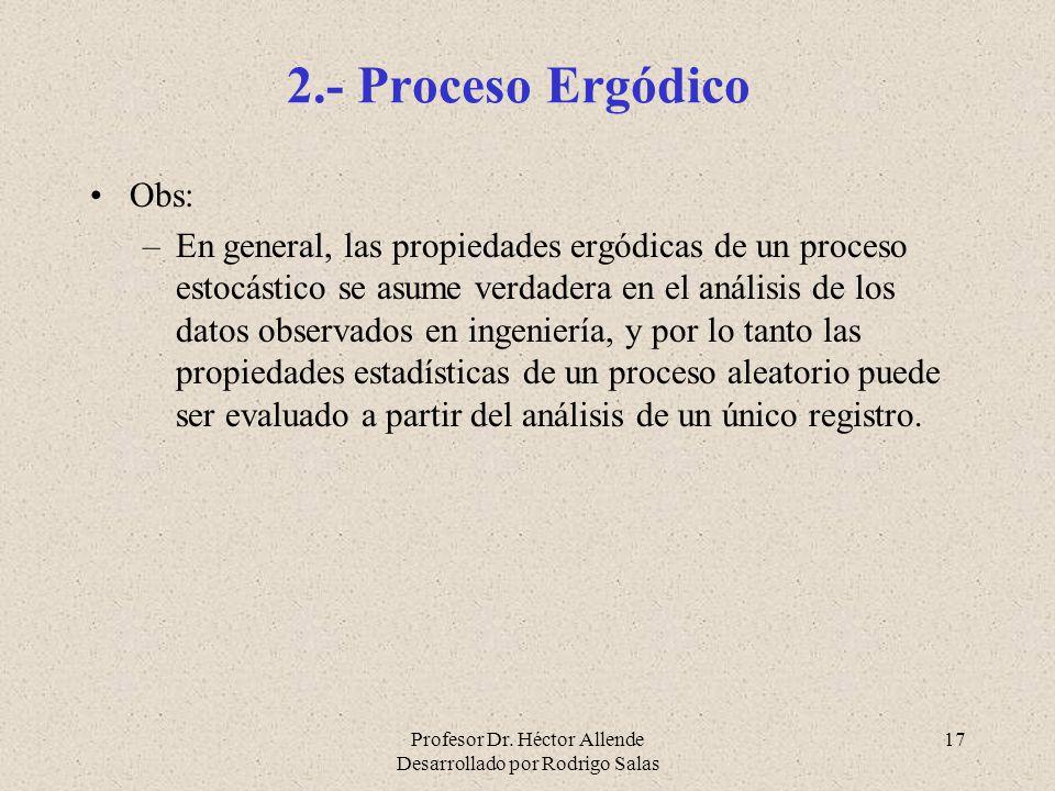 Profesor Dr. Héctor Allende Desarrollado por Rodrigo Salas 17 2.- Proceso Ergódico Obs: –En general, las propiedades ergódicas de un proceso estocásti
