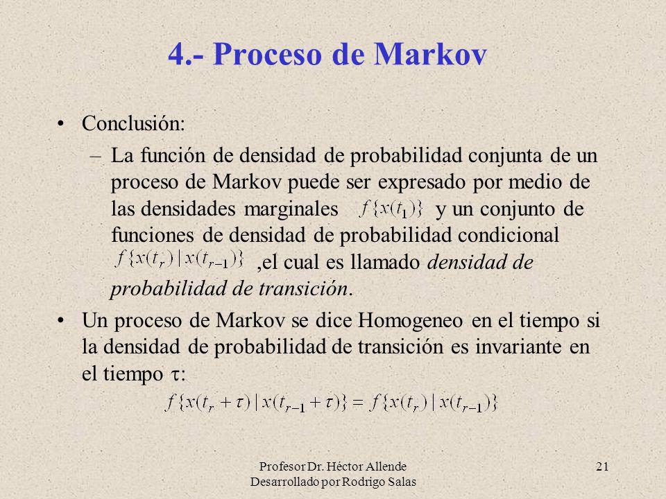 Profesor Dr. Héctor Allende Desarrollado por Rodrigo Salas 21 4.- Proceso de Markov Conclusión: –La función de densidad de probabilidad conjunta de un