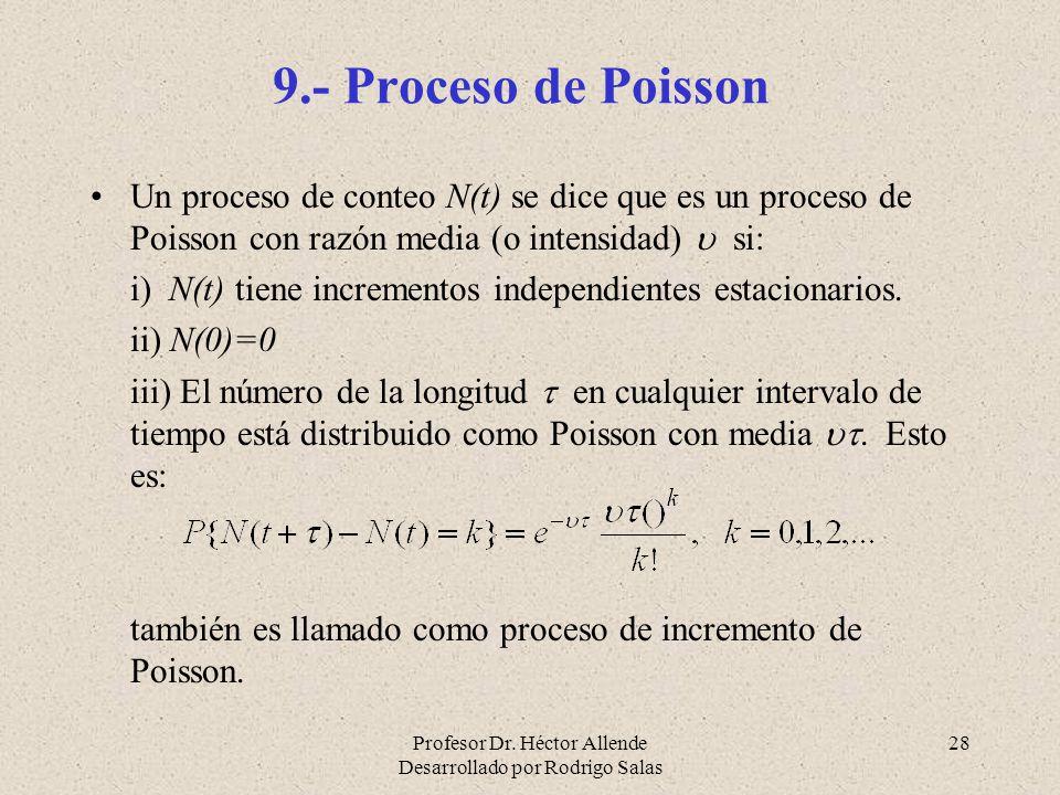 Profesor Dr. Héctor Allende Desarrollado por Rodrigo Salas 28 9.- Proceso de Poisson Un proceso de conteo N(t) se dice que es un proceso de Poisson co