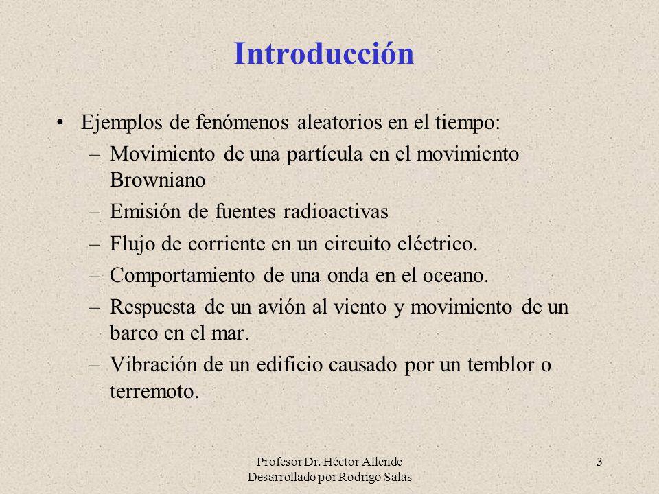 Profesor Dr. Héctor Allende Desarrollado por Rodrigo Salas 3 Introducción Ejemplos de fenómenos aleatorios en el tiempo: –Movimiento de una partícula