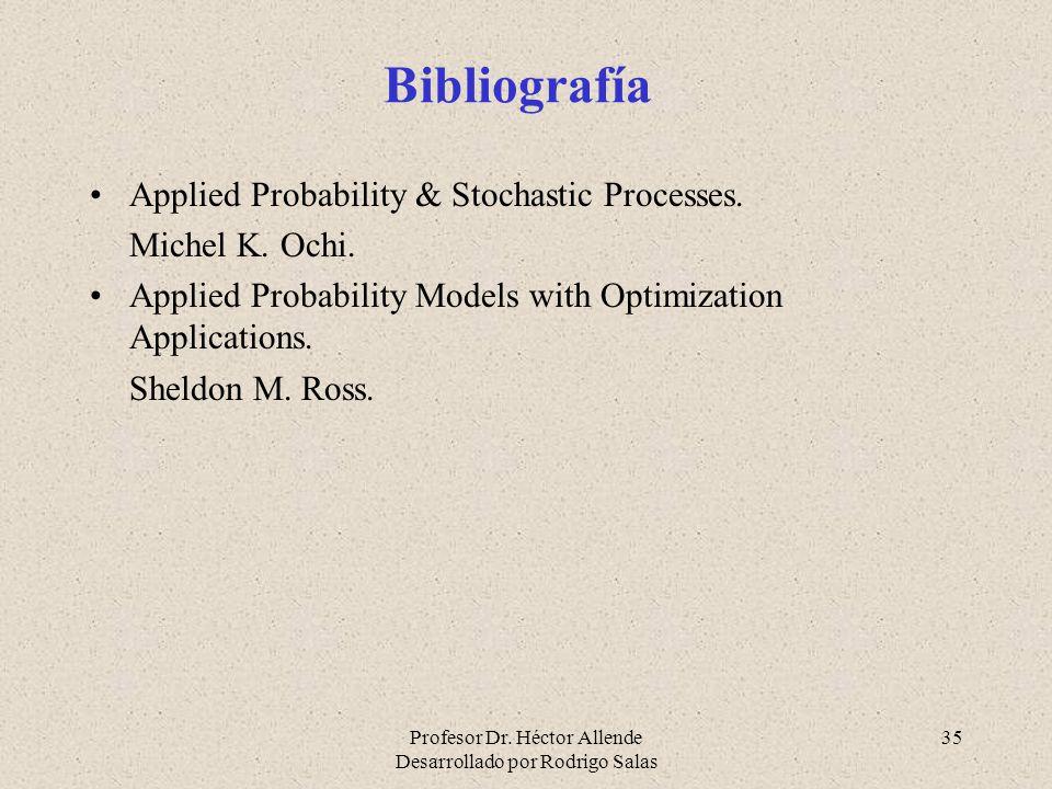 Profesor Dr. Héctor Allende Desarrollado por Rodrigo Salas 35 Bibliografía Applied Probability & Stochastic Processes. Michel K. Ochi. Applied Probabi
