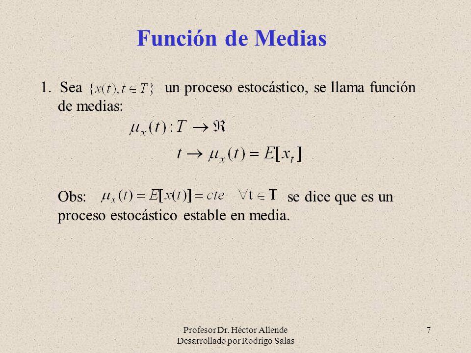 Profesor Dr. Héctor Allende Desarrollado por Rodrigo Salas 7 Función de Medias 1. Sea un proceso estocástico, se llama función de medias: Obs: se dice