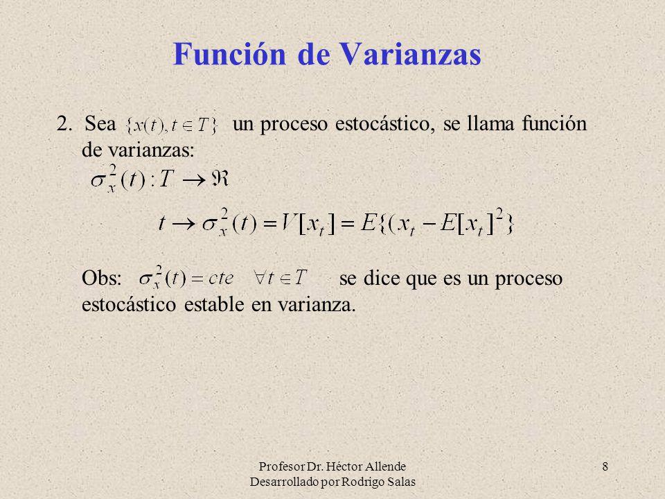 Profesor Dr. Héctor Allende Desarrollado por Rodrigo Salas 8 Función de Varianzas 2. Sea un proceso estocástico, se llama función de varianzas: Obs: s