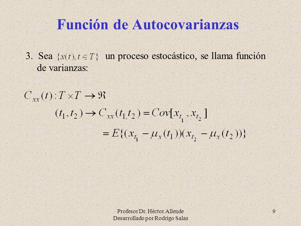 Profesor Dr. Héctor Allende Desarrollado por Rodrigo Salas 9 Función de Autocovarianzas 3. Sea un proceso estocástico, se llama función de varianzas: