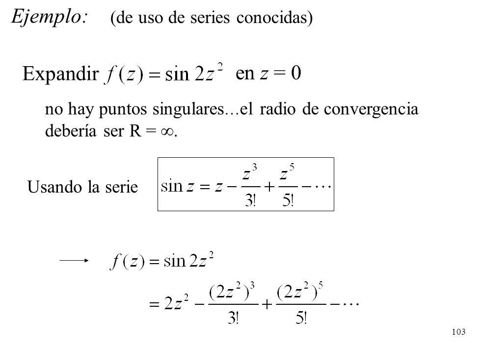 103 Ejemplo: Expandir en z = 0 no hay puntos singulares … el radio de convergencia debería ser R =. Usando la serie (de uso de series conocidas)