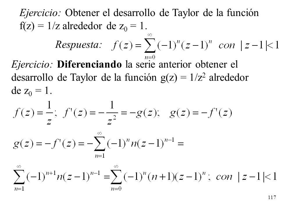 117 Ejercicio: Obtener el desarrollo de Taylor de la función f(z) = 1/z alrededor de z 0 = 1. Respuesta: Ejercicio: Diferenciando la serie anterior ob