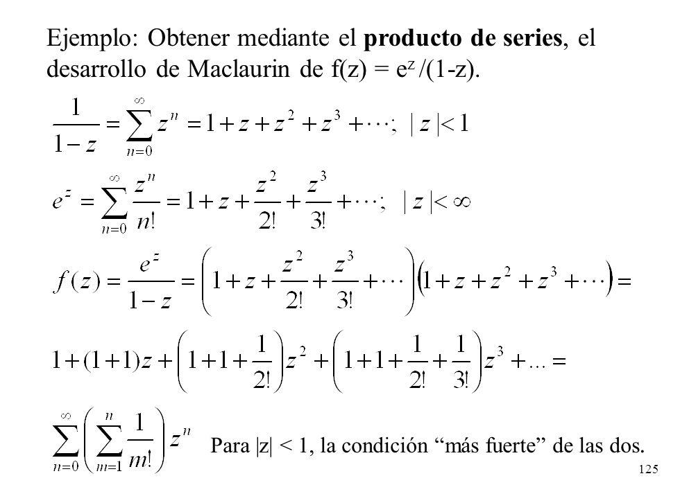125 Ejemplo: Obtener mediante el producto de series, el desarrollo de Maclaurin de f(z) = e z /(1-z). Para |z| < 1, la condición más fuerte de las dos