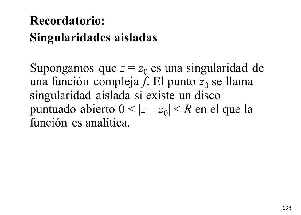 136 Recordatorio: Singularidades aisladas Supongamos que z = z 0 es una singularidad de una función compleja f. El punto z 0 se llama singularidad ais